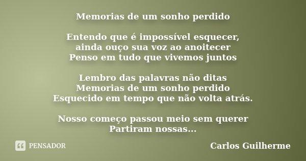 Memorias de um sonho perdido Entendo que é impossível esquecer, ainda ouço sua voz ao anoitecer Penso em tudo que vivemos juntos Lembro das palavras não ditas M... Frase de Carlos Guilherme.
