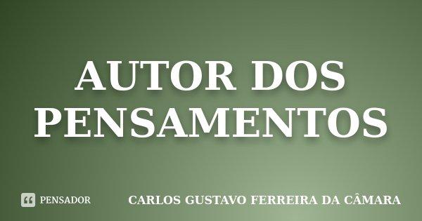 AUTOR DOS PENSAMENTOS... Frase de CARLOS GUSTAVO FERREIRA DA CÂMARA.
