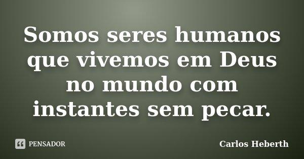 Somos seres humanos que vivemos em Deus no mundo com instantes sem pecar.... Frase de Carlos Heberth.