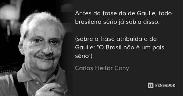 """Antes da frase do de Gaulle, todo brasileiro sério já sabia disso. (sobre a frase atribuída a de Gaulle: """"O Brasil não é um país sério"""")... Frase de Carlos Heitor Cony."""