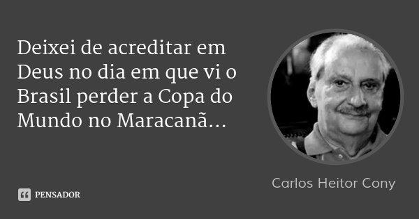 Deixei de acreditar em Deus no dia em que vi o Brasil perder a Copa do Mundo no Maracanã...... Frase de Carlos Heitor Cony.