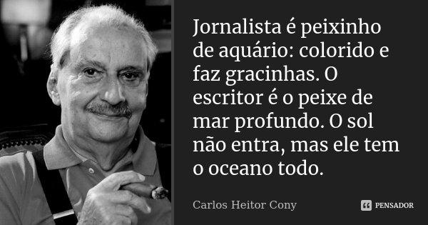 Jornalista é peixinho de aquário: colorido e faz gracinhas. O escritor é o peixe de mar profundo. O sol não entra, mas ele tem o oceano todo.... Frase de Carlos Heitor Cony.
