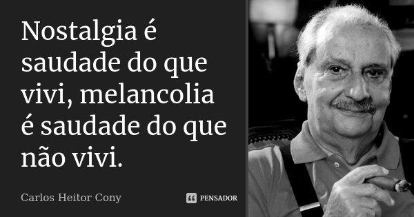 Nostalgia é saudade do que vivi, melancolia é saudede do que não vivi.... Frase de Carlos Heitor Cony.