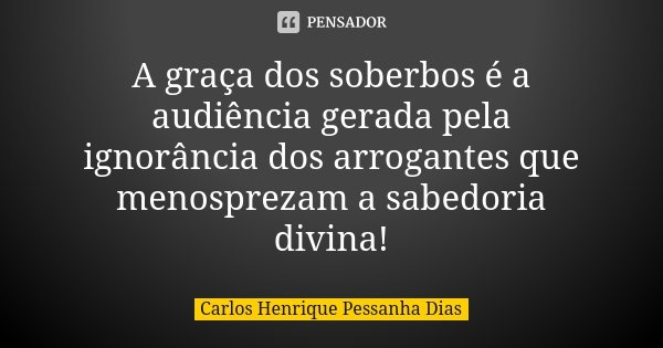 A graça dos soberbos é a audiência gerada pela ignorância dos arrogantes que menosprezam a sabedoria divina!... Frase de Carlos Henrique Pessanha Dias.