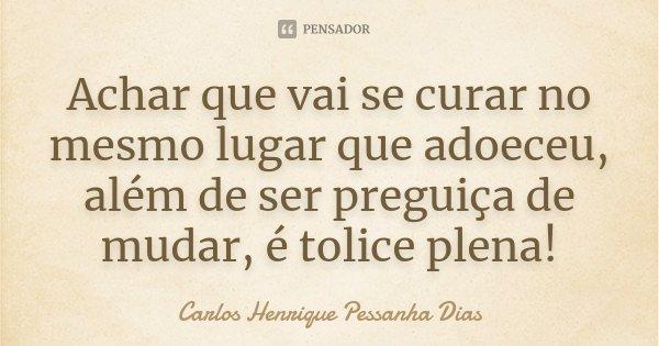 Achar que vai se curar no mesmo lugar que adoeceu, além de ser preguiça de mudar, é tolice plena!... Frase de Carlos Henrique Pessanha Dias.