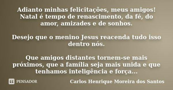 Adianto minhas felicitações, meus amigos! Natal é tempo de renascimento, da fé, do amor, amizades e de sonhos. Desejo que o menino Jesus reacenda tudo isso dent... Frase de Carlos Henrique Moreira dos Santos.
