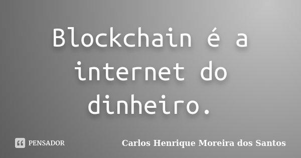 Blockchain é a internet do dinheiro.... Frase de Carlos Henrique Moreira dos Santos.