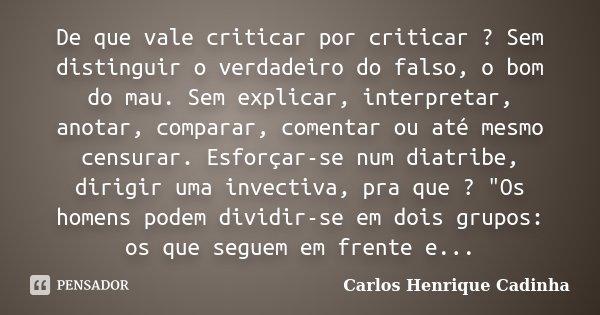 De que vale criticar por criticar ? Sem distinguir o verdadeiro do falso, o bom do mau. Sem explicar, interpretar, anotar, comparar, comentar ou até mesmo censu... Frase de Carlos Henrique Cadinha.