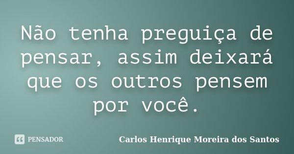 Não tenha preguiça de pensar, assim deixará que os outros pensem por você.... Frase de Carlos Henrique Moreira dos Santos.