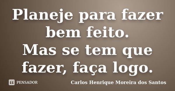 Planeje para fazer bem feito. Mas se tem que fazer, faça logo.... Frase de Carlos Henrique Moreira dos Santos.