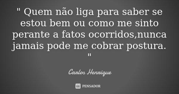 """"""" Quem não liga para saber se estou bem ou como me sinto perante a fatos ocorridos,nunca jamais pode me cobrar postura. """"... Frase de Carlos Henrique."""