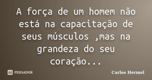 A força de um homem não está na capacitação de seus músculos ,mas na grandeza do seu coração...... Frase de Carlos Hermel.