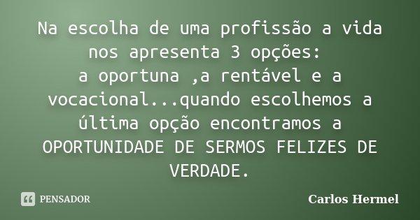 Na escolha de uma profissão a vida nos apresenta 3 opções: a oportuna ,a rentável e a vocacional...quando escolhemos a última opção encontramos a OPORTUNIDADE D... Frase de Carlos Hermel.