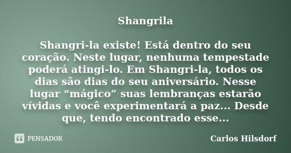 Shangrila Shangri-la existe! Está dentro do seu coração. Neste lugar, nenhuma tempestade poderá atingi-lo. Em Shangri-la, todos os dias são dias do seu aniversá... Frase de Carlos Hilsdorf.