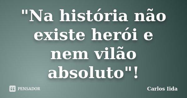 """""""Na história não existe herói e nem vilão absoluto""""!... Frase de Carlos Iida."""