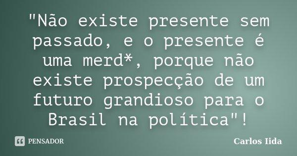 """""""Não existe presente sem passado, e o presente é uma merd*, porque não existe prospecção de um futuro grandioso para o Brasil na política""""!... Frase de Carlos Iida."""