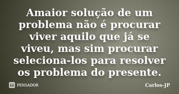 Amaior solução de um problema não é procurar viver aquilo que já se viveu, mas sim procurar seleciona-los para resolver os problema do presente.... Frase de Carlos-JP.