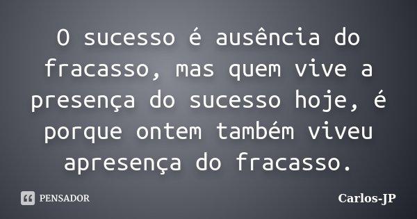 O sucesso é ausência do fracasso, mas quem vive a presença do sucesso hoje, é porque ontem também viveu apresença do fracasso.... Frase de Carlos-JP.