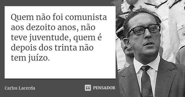"""Quem não foi comunista aos dezoito anos, não teve juventude, quem é depois dos trinta não tem juízo""""... Frase de carlos Lacerda."""