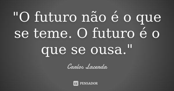"""O futuro não é o que se teme. O futuro é o que se ousa.""... Frase de Carlos Lacerda."