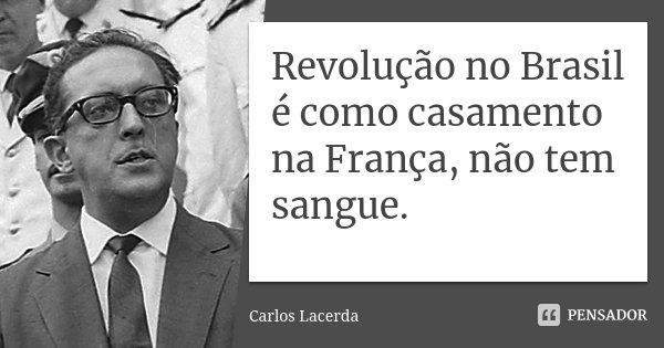 revolução no brasil é como casamento na frança, não tem sangue.... Frase de carlos lacerda.