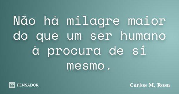 Não há milagre maior do que um ser humano à procura de si mesmo.... Frase de Carlos M. Rosa.