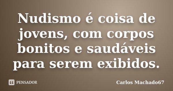 Nudismo é coisa de jovens, com corpos bonitos e saudáveis para serem exibidos.... Frase de Carlos Machado67.