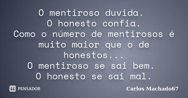 O mentiroso duvida. O honesto confia. Como o número de mentirosos é muito maior que o de honestos... O mentiroso se sai bem. O honesto se sai mal.... Frase de Carlos Machado67.