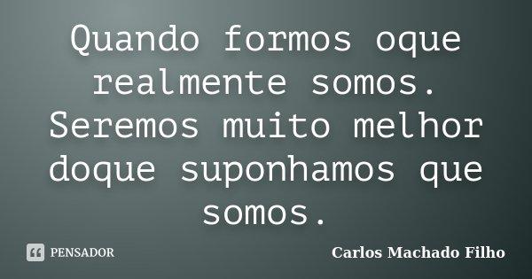 Quando formos oque realmente somos. Seremos muito melhor doque suponhamos que somos.... Frase de Carlos Machado Filho.