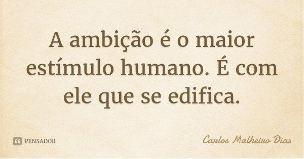 A ambição é o maior estímulo humano. É com ele que se edifica.... Frase de Carlos Malheiro Dias.