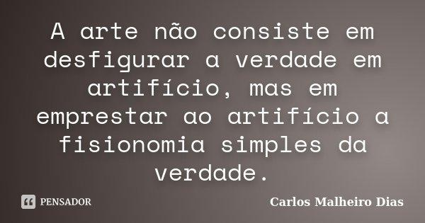 A arte não consiste em desfigurar a verdade em artifício, mas em emprestar ao artifício a fisionomia simples da verdade.... Frase de Carlos Malheiro Dias.