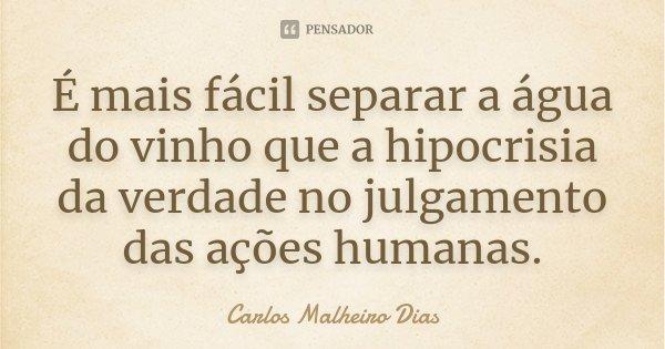 É mais fácil separar a água do vinho que a hipocrisia da verdade no julgamento das ações humanas.... Frase de Carlos Malheiro Dias.