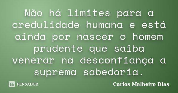 Não há limites para a credulidade humana e está ainda por nascer o homem prudente que saiba venerar na desconfiança a suprema sabedoria.... Frase de Carlos Malheiro Dias.