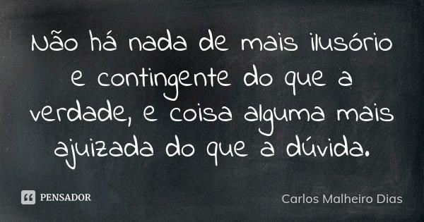 Não há nada de mais ilusório e contingente do que a verdade, e coisa alguma mais ajuizada do que a dúvida.... Frase de Carlos Malheiro Dias.
