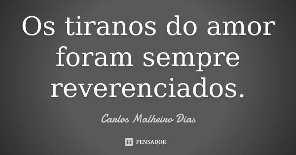 Os tiranos do amor foram sempre reverenciados.... Frase de Carlos Malheiro Dias.