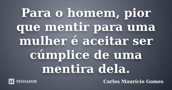 Para o homem, pior que mentir para uma mulher é aceitar ser cúmplice de uma mentira dela.... Frase de Carlos Maurício Gomes.