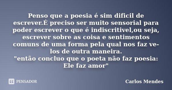 Penso que a poesia é sim dificil de escrever.É preciso ser muito sensorial para poder escrever o que é indiscritivel,ou seja, escrever sobre as coisa e sentimen... Frase de Carlos Mendes.