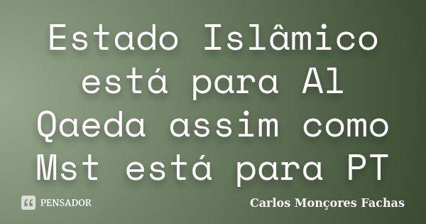 Estado Islâmico está para Al Qaeda assim como Mst está para PT... Frase de Carlos Monçores Fachas.