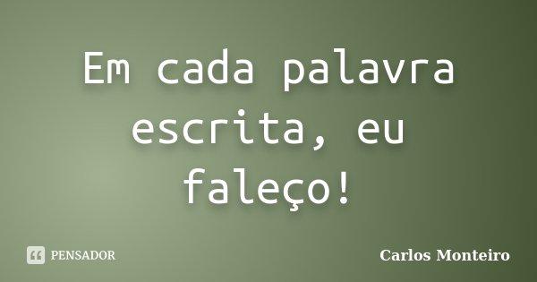 Em cada palavra escrita, eu faleço!... Frase de Carlos Monteiro.