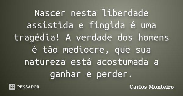 Nascer nesta liberdade assistida e fingida é uma tragédia! A verdade dos homens é tão medíocre, que sua natureza está acostumada a ganhar e perder.... Frase de Carlos Monteiro.