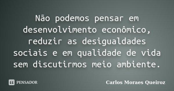 Não podemos pensar em desenvolvimento econômico, reduzir as desigualdades sociais e em qualidade de vida sem discutirmos meio ambiente.... Frase de Carlos Moraes Queiroz.