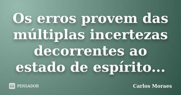Os erros provem das múltiplas incertezas decorrentes ao estado de espírito...... Frase de Carlos Moraes.