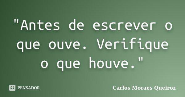 """""""Antes de escrever o que ouve. Verifique o que houve.""""... Frase de Carlos Moraes Queiroz."""