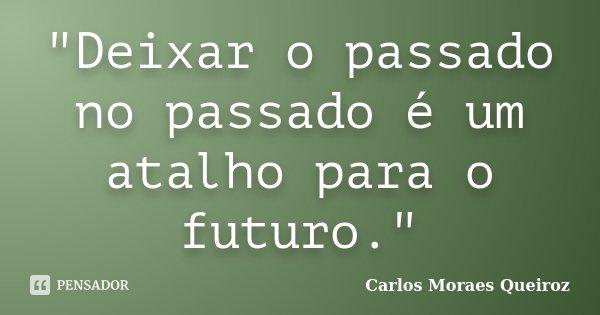 """""""Deixar o passado no passado é um atalho para o futuro.""""... Frase de Carlos Moraes Queiroz."""