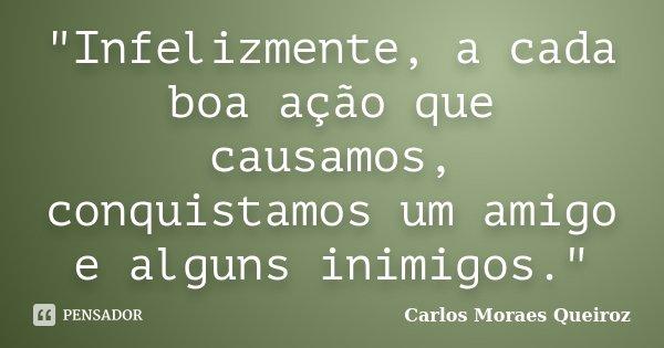 """""""Infelizmente, a cada boa ação que causamos, conquistamos um amigo e alguns inimigos.""""... Frase de Carlos Moraes Queiroz."""