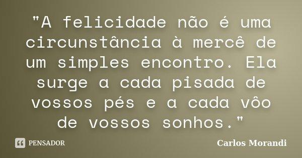 """""""A felicidade não é uma circunstância à mercê de um simples encontro. Ela surge a cada pisada de vossos pés e a cada vôo de vossos sonhos.""""... Frase de Carlos Morandi."""