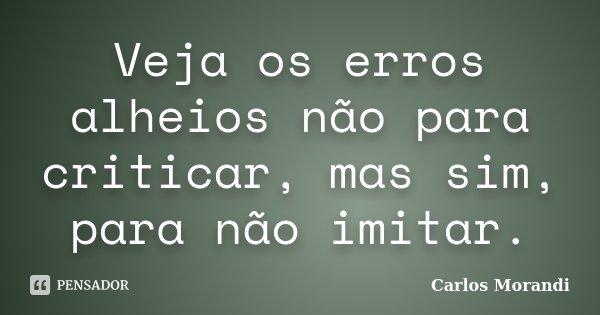 Veja os erros alheios não para criticar, mas sim, para não imitar.... Frase de Carlos Morandi.