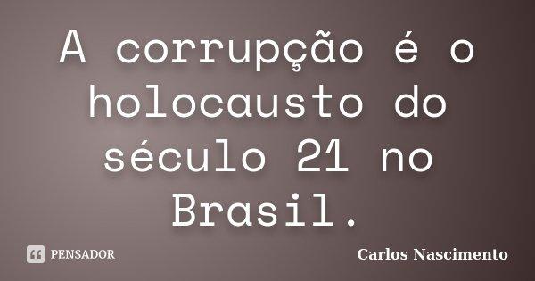 A corrupção é o holocausto do século 21 no Brasil.... Frase de Carlos Nascimento.
