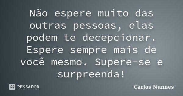 Não espere muito das outras pessoas, elas podem te decepcionar. Espere sempre mais de você mesmo. Supere-se e surpreenda!... Frase de Carlos Nunnes.