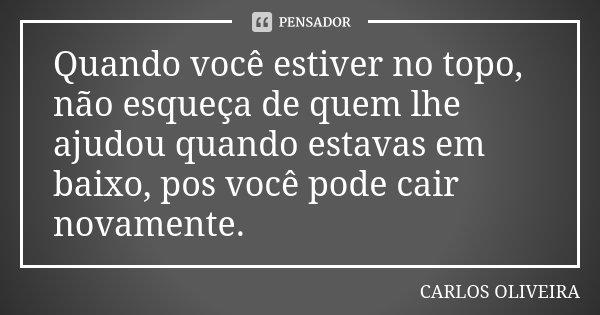 Quando você estiver no topo, não esqueça de quem lhe ajudou quando estavas em baixo, pos você pode cair novamente.... Frase de Carlos Oliveira.